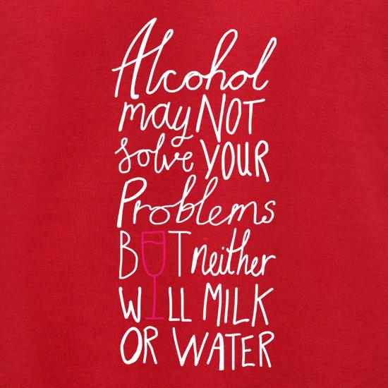 Alcohol May Not Solve Your Problems, But Neither Will Milk And Water t shirt
