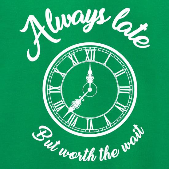 Always Late But Worth The Wait t shirt