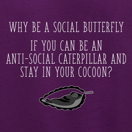 Why Be A Social Butterfly, If You Can Be An Anti-Social Caterpillar t shirt