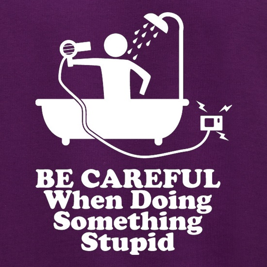 Be Careful When Doing Something Stupid t shirt