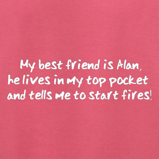 My Best Friend Is Alan He Lives In My Top Pocket And Tells Me To Start Fires t shirt