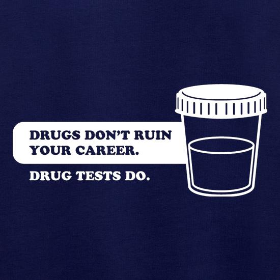 Drugs Don't Ruin Your Career. Drug Tests Do t shirt
