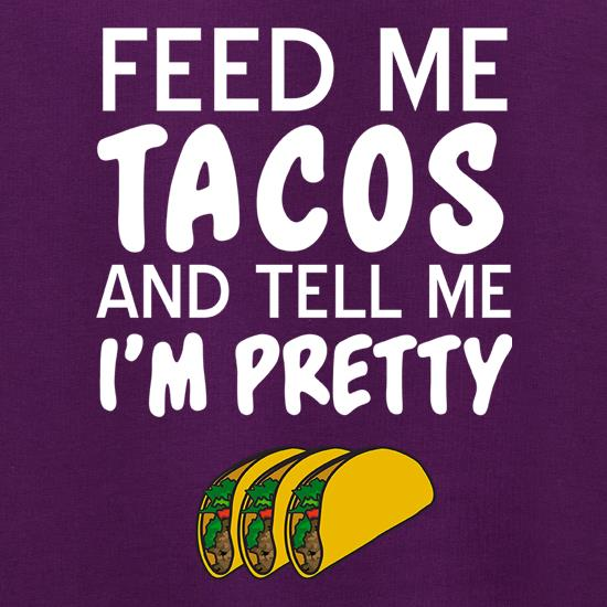 Feed Me Tacos & Tell Me I'm Pretty t shirt