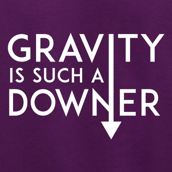 Gravity Is Such a Downer t shirt
