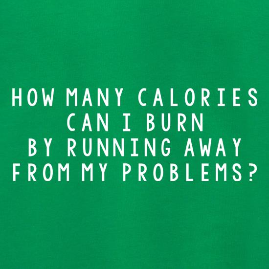 How Many Calories Can I Burn By Running Away From My Problems? t shirt