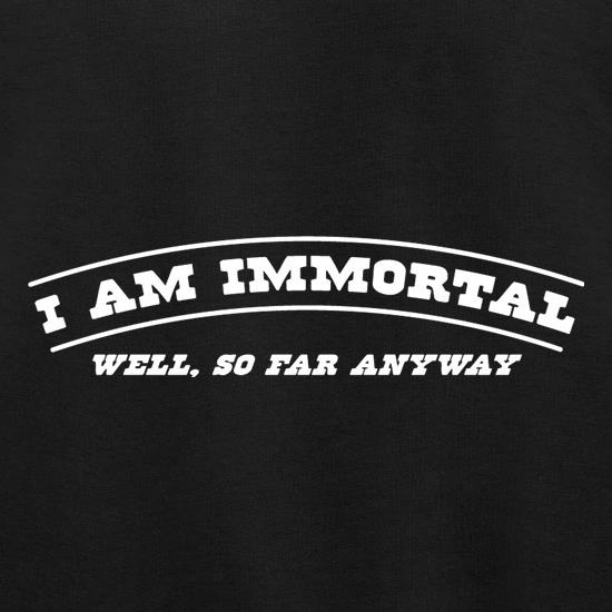 I Am Immortal - Well, So Far Anyway t shirt