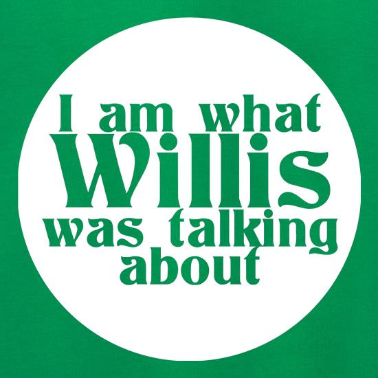 I am what Willis was talking about t shirt