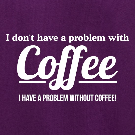 I don't have a problem with coffee, i have a problem without coffee! t shirt