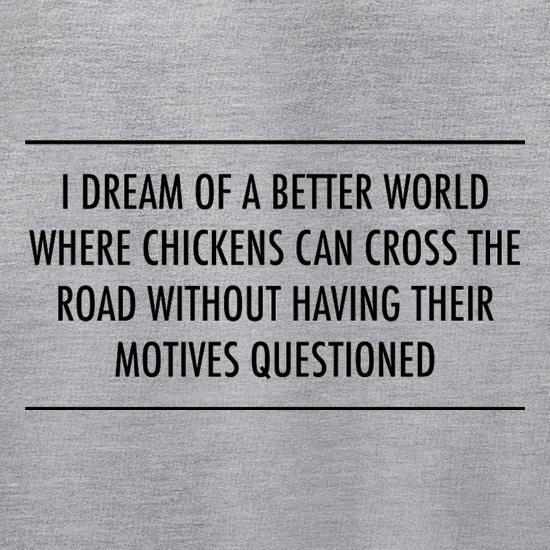 I Dream Of A Better World Where Chickens Can Cross The Road Without Having Their Motives Questioned t shirt