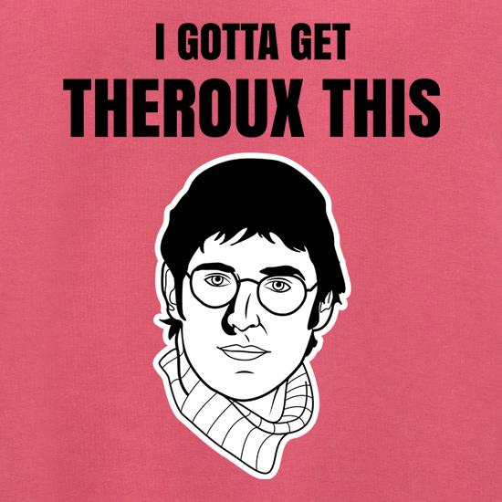 I Gotta Get Theroux This t shirt