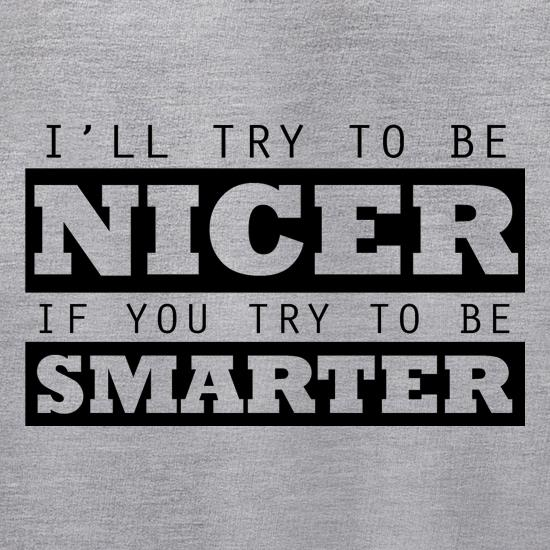 I'll Try To Be Nicer, If You Try To Be Smarter t shirt