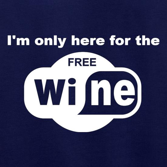 I'm Only Here For The Free Wine t shirt