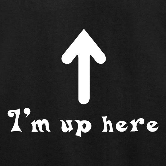 I'm Up Here t shirt