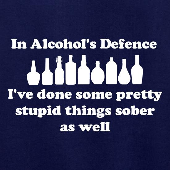 in alcohol's defence,  ive done  some pretty stupid things sober as well t shirt