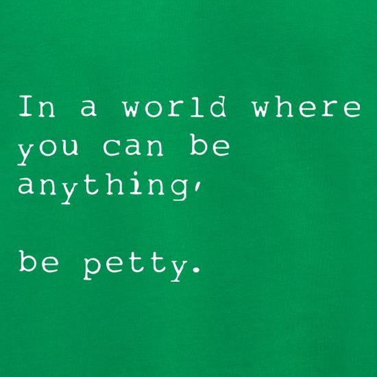 In A World Where You Can Be Anything, Be Petty t shirt