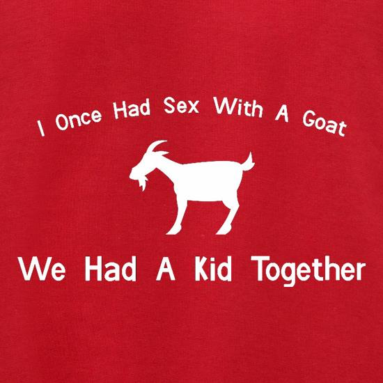I Once Had Sex With A Goat. We Had A Kid Together t shirt