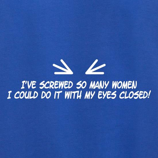 I've Screwed So Many Women I Could Do It With My Eyes Closed! t shirt