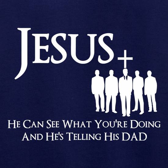 Jesus- He can see what you're doing and He's telling his Dad t shirt