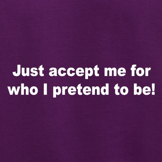 Just Accept Me For Who I Pretend To Be t shirt