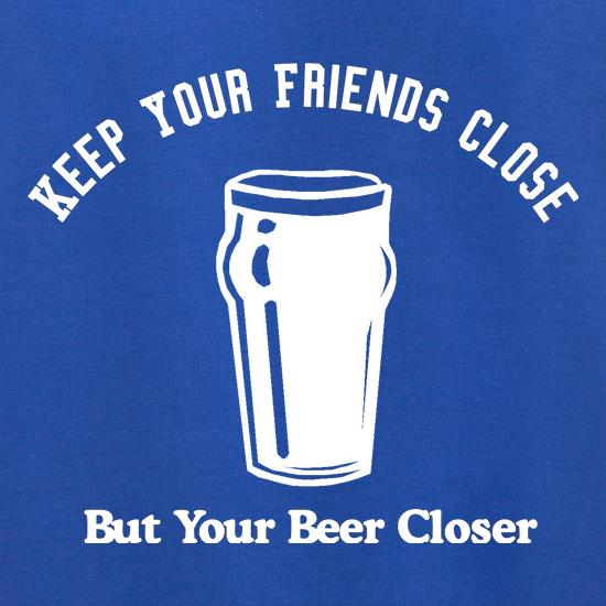 Keep your friends close but your beer closer t shirt