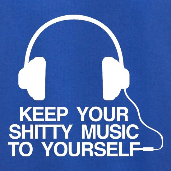 Keep Your Shitty Music To Yourself t shirt