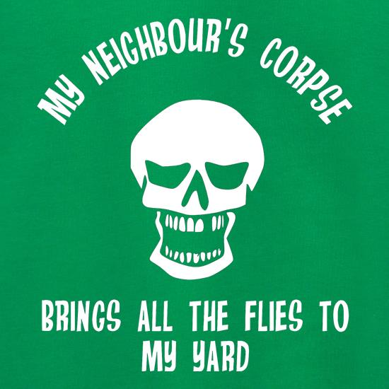 my neighbour's corpse brings all the flies to my yard t shirt