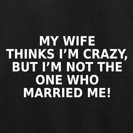 My Wife Thinks I'm Crazy t shirt