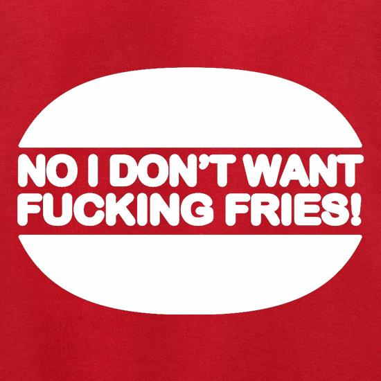 No I Don't Want Fucking Fries t shirt