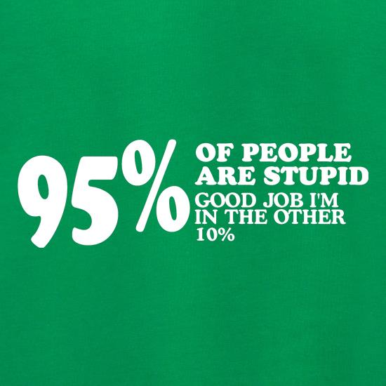 95% of People are stupid, Good job i'm in the other 10% t shirt