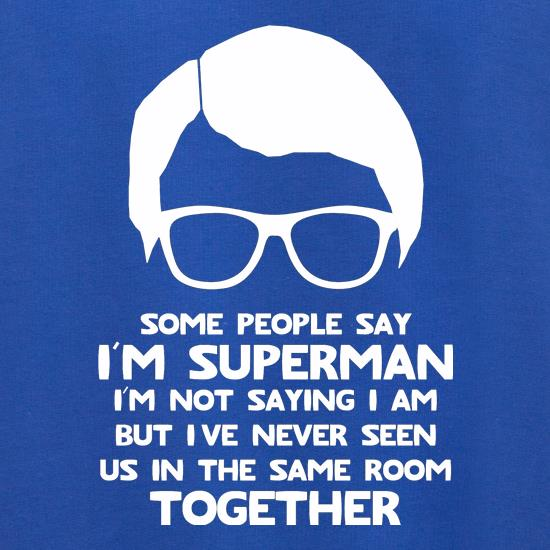 Some people say I'm Superman,I'm not saying I am but I've never seen us in the same room together! t shirt