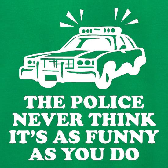 The Police Never Think It's As Funny As You Do t shirt