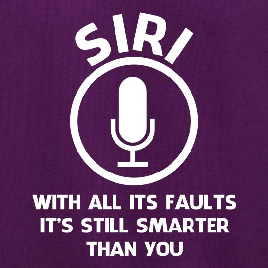SIRI, with all its faults, it's still smarter than you t shirt