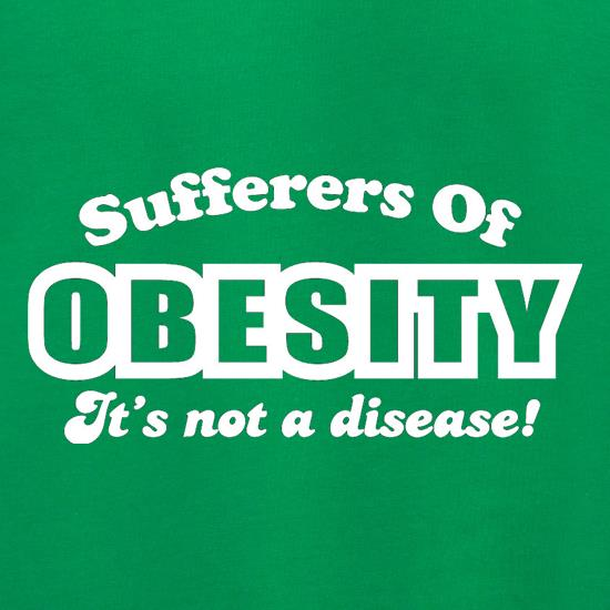 Sufferers Of Obesity - It's Not A Disease! t shirt