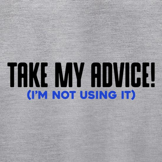 Take My Advice (I'm Not Using It) t shirt