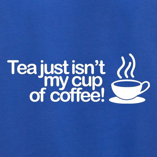Tea Just Isn't My Cup Of Coffee! t shirt