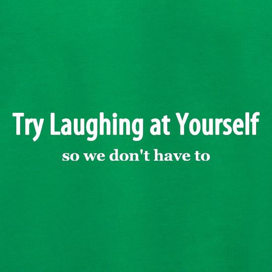 Try laughing at yourself, so we don't have to! t shirt
