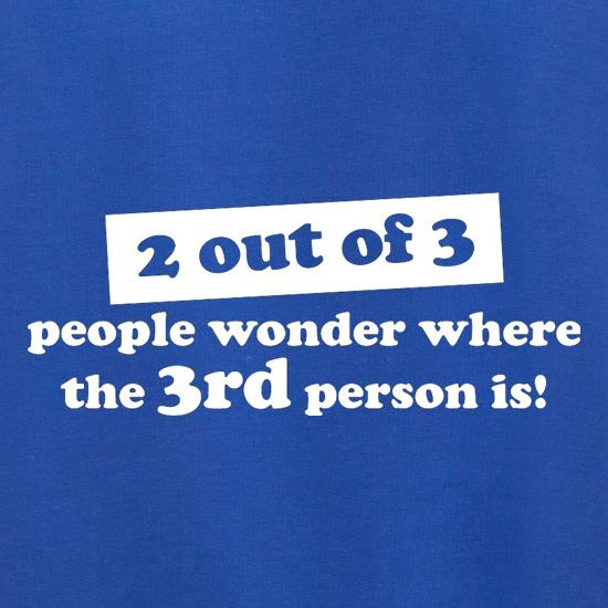 2 out of 3 people wonder where the 3rd person is! t shirt