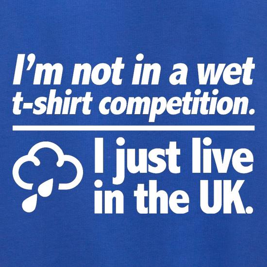 I'm Not In A Wet T-Shirt Competition. I Just Live In The UK t shirt