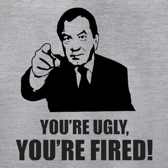 You're Ugly, You're Fired! t shirt
