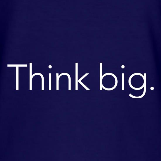 Think big. t shirt