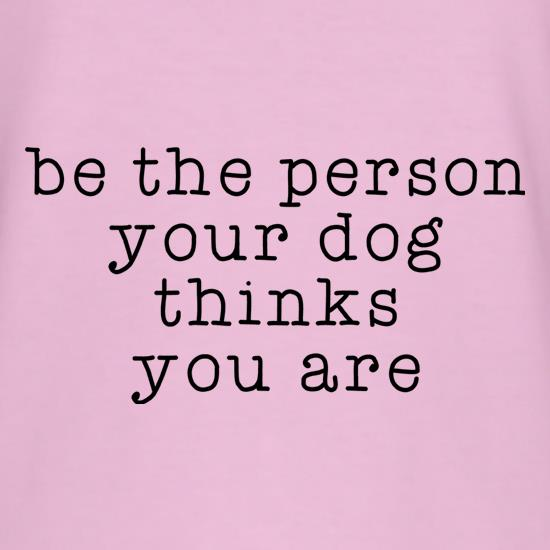 Be The Person Your Dog Thinks You Are t shirt