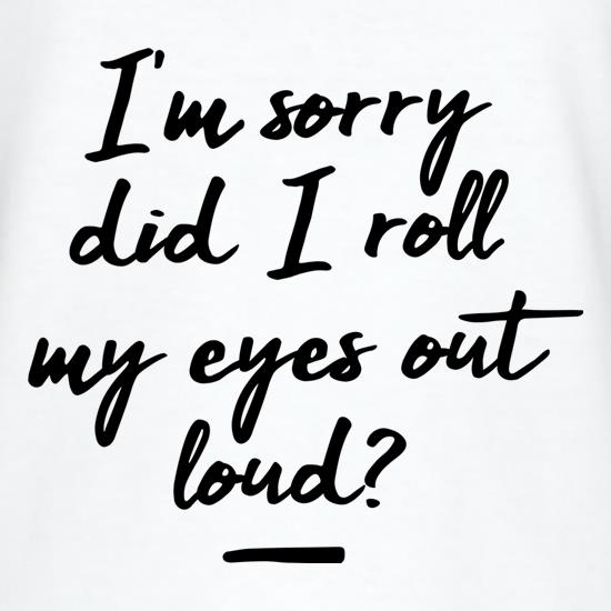 Did I Roll My Eyes Out Loud? t shirt