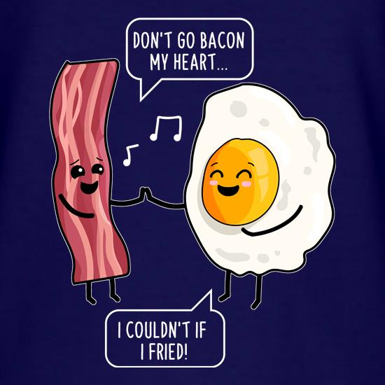 Don't Go Bacon My Heart t shirt