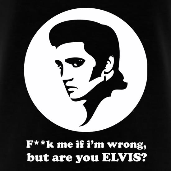 F**k Me If I'm Wrong, But Are You Elvis? t shirt