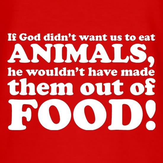 If God Didn't Want Us To Eat Animals, He Wouldn't Have Made Them From Food! t shirt