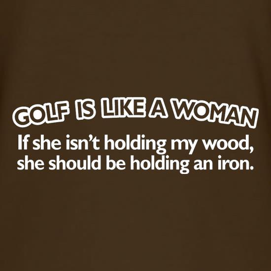 Golf Is Like A Woman t shirt