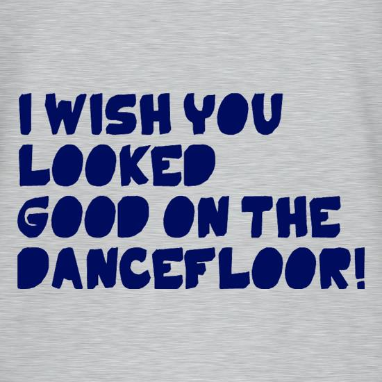 I Wish You Looked Good On The Dancefloor! t shirt