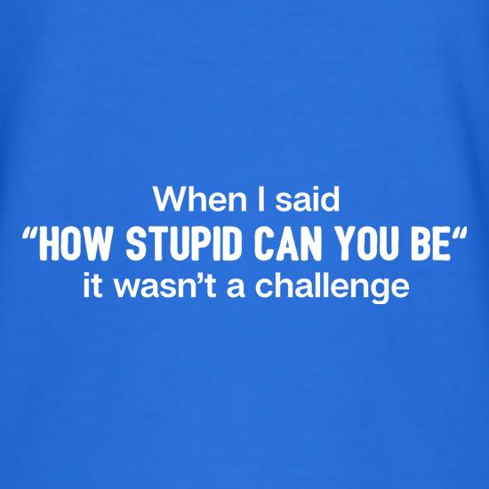 How Stupid Can You Be? t shirt