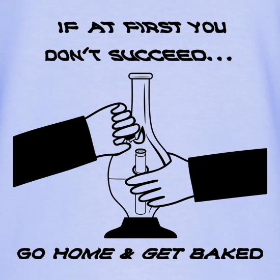 If at first you don't succeed go home & get baked t shirt
