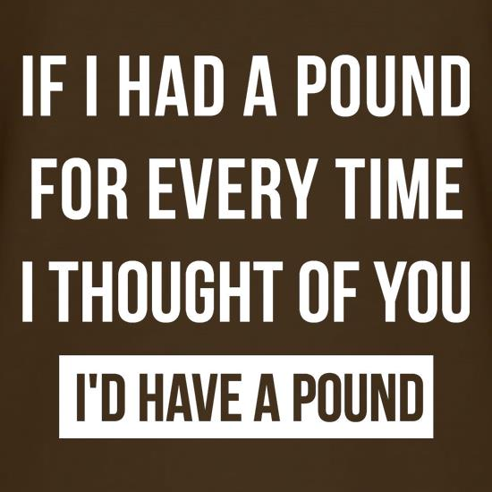 If I had a pound for every time i thought  of you, I'd have a pound t shirt